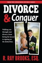 Divorce and Conquer: Walking You Through Your Divorce, from Hiring the Lawyer to Signing on the Dotted Line by R. Ray Brooks