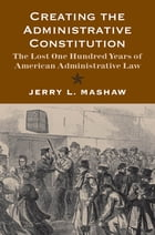Creating the Administrative Constitution: The Lost One Hundred Years of American Administrative Law by Jerry L. Mashaw
