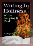 Writing In Holiness: While Keeping It Real by David Bergsland