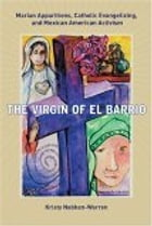 The Virgin of El Barrio: Marian Apparitions, Catholic Evangelizing, and Mexican American Activism by Kristy Nabhan-Warren
