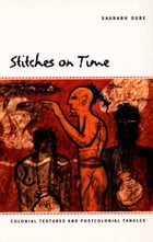 Stitches on Time: Colonial Textures and Postcolonial Tangles by Saurabh Dube