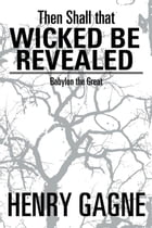 Then Shall that Wicked be Revealed: Babylon the Great by Henry Gagne