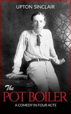 The Pot Boiler: A Comedy in Four Acts by Upton Sinclair