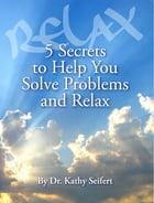 5 Secrets to Help You Solve Problems and Relax by Dr. Kathy Seifert
