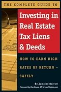 The Complete Guide to Investing in Real Estate Tax Liens & Deeds: How to Earn High Rates of Return - Safely