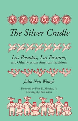 Book The Silver Cradle: Las Posadas, Los Pastores, and Other Mexican American Traditions by Bob Winn