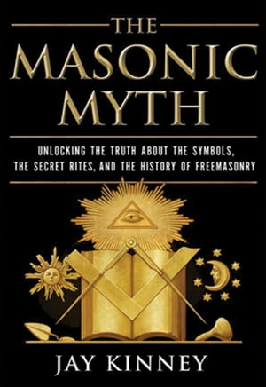The Masonic Myth Unlocking the Truth About the Symbols,  the Secret Rites,  and the History of Freemasonry