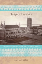 Subject Lessons: The Western Education of Colonial India by Sanjay Seth
