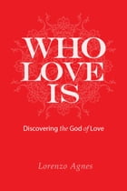 Who Love Is: Discovering the God of Love by Lorenzo Agnes