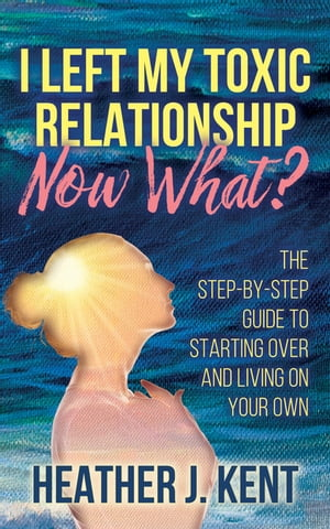 I Left My Toxic Relationship –Now What?: The Step-By-Step Guide to Starting Over and Living on Your Own