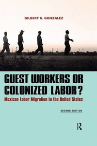 Guest Workers or Colonized Labor?: Mexican Labor Migration to the United States