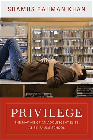 Privilege The Making of an Adolescent Elite at St. Paul's School