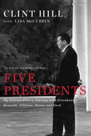 Five Presidents: My Extraordinary Journey with Eisenhower, Kennedy, Johnson, Nixon, and Ford by Clint Hill