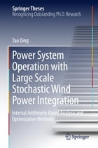 Power System Operation with Large Scale Stochastic Wind Power Integration: Interval Arithmetic Based Analysis and Optimization Methods by Tao Ding