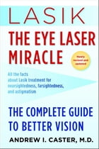Lasik: The Eye Laser Miracle: The Complete Guide to Better Vision by Andrew I. Caster, M.D.
