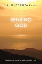 Sensing God: Learning to Meditate During Lent by Laurence Freeman