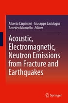 Acoustic, Electromagnetic, Neutron Emissions from Fracture and Earthquakes by Alberto Carpinteri