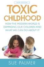 Toxic Childhood: How The Modern World Is Damaging Our Children And What We Can Do About It by Sue Palmer