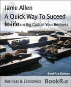 A Quick Way To Suceed In life: How To Earn Big Cash in Your Business by Jame Allen