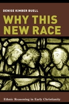 Why This New Race: Ethnic Reasoning in Early Christianity by Denise K. Buell
