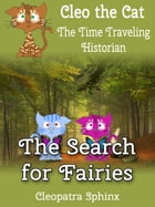 Cleo the Cat, the Time Traveling Historian #4: The Search for Fairies by Cleopatra Sphinx