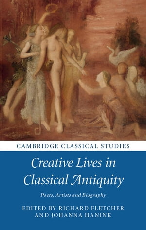 Creative Lives in Classical Antiquity Poets,  Artists and Biography