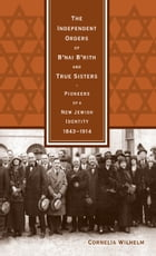 The Independent Orders of B'nai B'rith and True Sisters: Pioneers of a New Jewish Identity, 1843-1914 by Cornelia Wilhelm