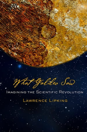 What Galileo Saw Imagining the Scientific Revolution