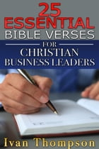 25 Essential Bible Verses for Christian Business Leaders by Ivan G. Thompson