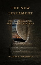 THE NEW TESTAMENT: Its Background, Setting & Content by Thomas F. Marshall