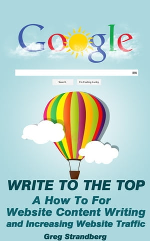 Write to the Top: A How To For Website Content Writing and Increasing Website Traffic Increasing Website Traffic Series,  #1