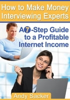 How To Make Money Interviewing Experts: A Seven Steps Guide To A Profitable Internet Income by Andy Sacker