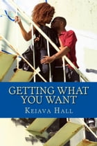 Getting What You Want: Sometimes you get what you want, sometimes you don't by Keiava Hall