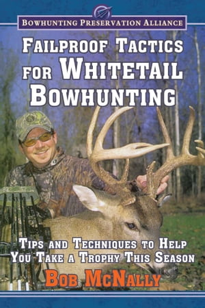 Failproof Tactics for Whitetail Bowhunting: Tips and Techniques to Help You Take a Trophy This Season by Bob McNally