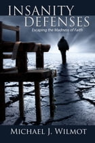 Insanity Defenses: Escaping the Madness of Faith by Michael J. Wilmot