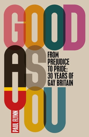 Good As You From Prejudice to Pride: 30 Years of Gay Britain