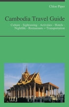 Cambodia Travel Guide: Culture - Sightseeing - Activities - Hotels - Nightlife - Restaurants – Transportation by Chloe Piper