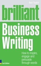Brilliant Business Writing 2e: How to inspire, engage and persuade through words by Neil Taylor