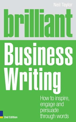 Book Brilliant Business Writing 2e: How to inspire, engage and persuade through words by Neil Taylor