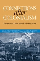 Connections after Colonialism: Europe and Latin America in the 1820s by Matthew Brown