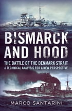 Bismarck and Hood: The Battle of the Denmark Strait: A Technical Analysis for a New Perspective by Marco Santarini