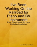 I've Been Working On the Railroad for Piano and Bb Instrument - Pure Sheet Music By Lars Christian Lundholm by Lars Christian Lundholm