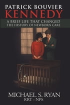 Patrick Bouvier Kennedy: A Brief Life That Changed the History of Newborn Care by Michael Ryan