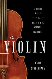 The Violin: A Social History of the World's Most Versatile Instrument: A Social History of the…
