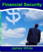 Financial Security: Become A Millionaire By Learning How To Make Money, Wealth Building and Much More by James White