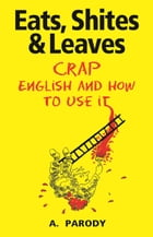 Eats, Shites & Leaves: Crap English and How to Use It by A. Parody