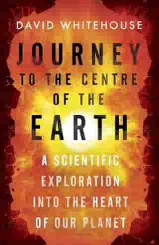 Journey to the Centre of the Earth: The Remarkable Voyage of Scientific Discovery into the Heart of Our World