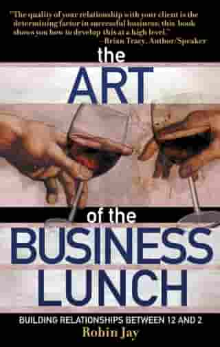 The Art of the Business Lunch: Building Relationships Between 12 and 2 by Robin Jay