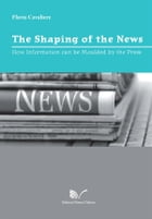 The Shaping of the News: How Information can be Moulded by the Press by Flavia Cavaliere