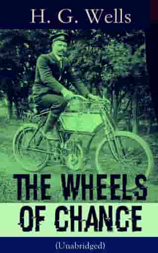 The Wheels of Chance (Unabridged): A Satirical Novel from the English futurist, historian, socialist, author of The Time Machine, The Island of Doctor Moreau, The Invisible Man, The War of the Worlds, The First Men in the Moon